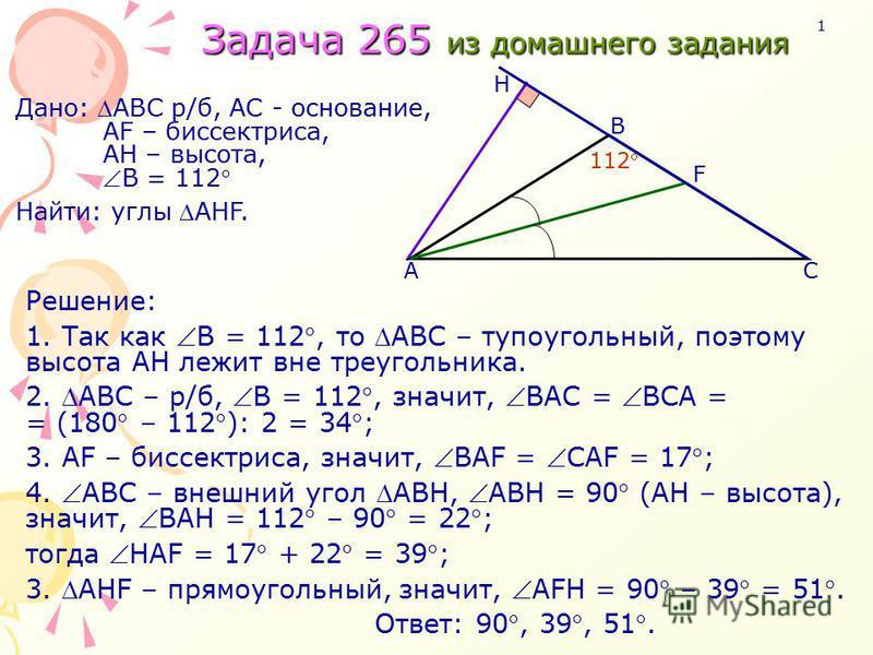 Решение: 1. Так как В = 112, то АВС – тупоугольный, поэтому высота АН лежит вне треугольника. 2. AВС – р/б, В = 112, значит, ВАС = ВСА = = (180 – 112 ): 2 = 34 ; 3. АF – биссектриса, значит, ВАF = CАF = 17 ; 4. АВC – внешний угол АВН, АВН = 90 (АН –