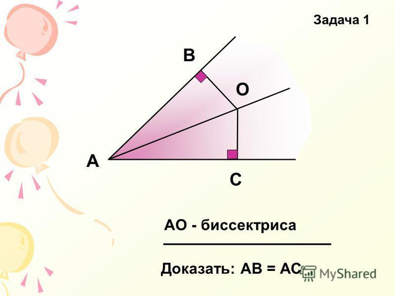 С В А О Доказать: АВ = АС АО - биссектриса Задача 1