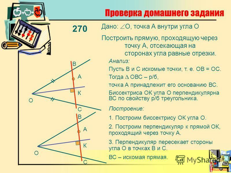 Проверка домашнего задания 270 Дано: О, точка А внутри угла О Построить прямую, проходящую через точку А, отсекающая на сторонах угла равные отрезки. О А = = Анализ: Пусть В и С искомые точки, т. е. ОВ = ОС. Тогда ОВС – р/б, точка А принадлежит его о