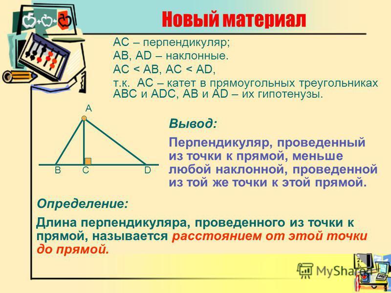 Новый материал АС – перпендикуляр; АВ, АD – наклонные. AC < AB, AC < AD, т.к. АС – катет в прямоугольных треугольниках АВС и ADC, АВ и AD – их гипотенузы. А DВ Вывод: Перпендикуляр, проведенный из точки к прямой, меньше любой наклонной, проведенной и