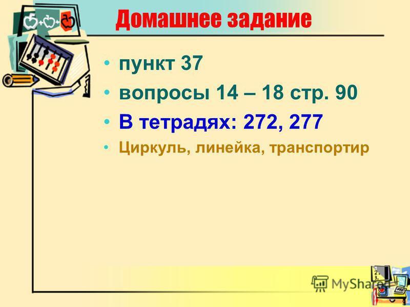 Домашнее задание пункт 37 вопросы 14 – 18 стр. 90 В тетрадях: 272, 277 Циркуль, линейка, транспортир