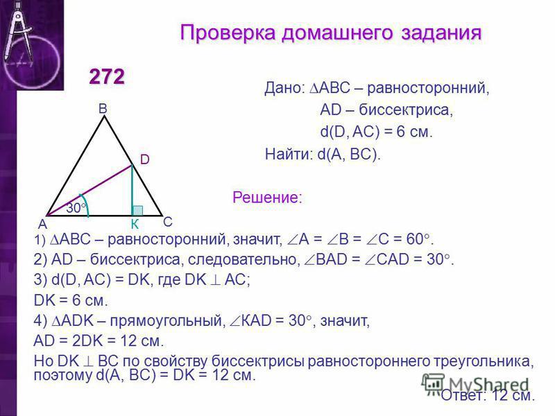 30 Проверка домашнего задания 272 С В А D Дано: АВС – равносторонний, АD – биссектриса, d(D, AC) = 6 см. Найти: d(A, BC). Решение: 1) АВС – равносторонний, значит, А = В = С = 60. 2) АD – биссектриса, следовательно, BАD = CAD = 30. 3) d(D, AC) = DK,