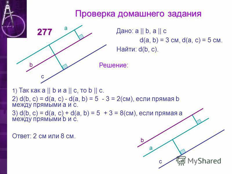 Проверка домашнего задания 277 Дано: a || b, a || c d(a, b) = 3 см, d(a, с) = 5 см. Найти: d(b, c). Решение: 1) Так как a || b и a || c, то b || c. 2) d(b, c) = d(a, с) - d(a, b) = 5 - 3 = 2(см), если прямая b между прямыми а и с. 3) d(b, c) = d(a, с