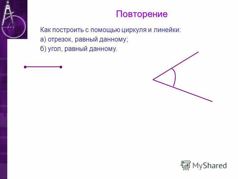 Повторение Как построить с помощью циркуля и линейки: а) отрезок, равный данному; б) угол, равный данному.