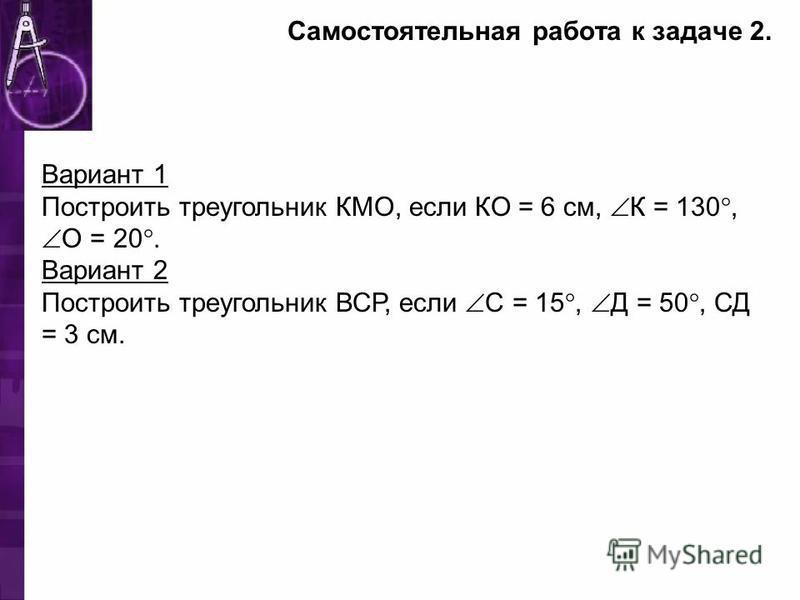 Самостоятельная работа к задаче 2. Вариант 1 Построить треугольник КМО, если КО = 6 см, К = 130, О = 20. Вариант 2 Построить треугольник ВСР, если С = 15, Д = 50, СД = 3 см.