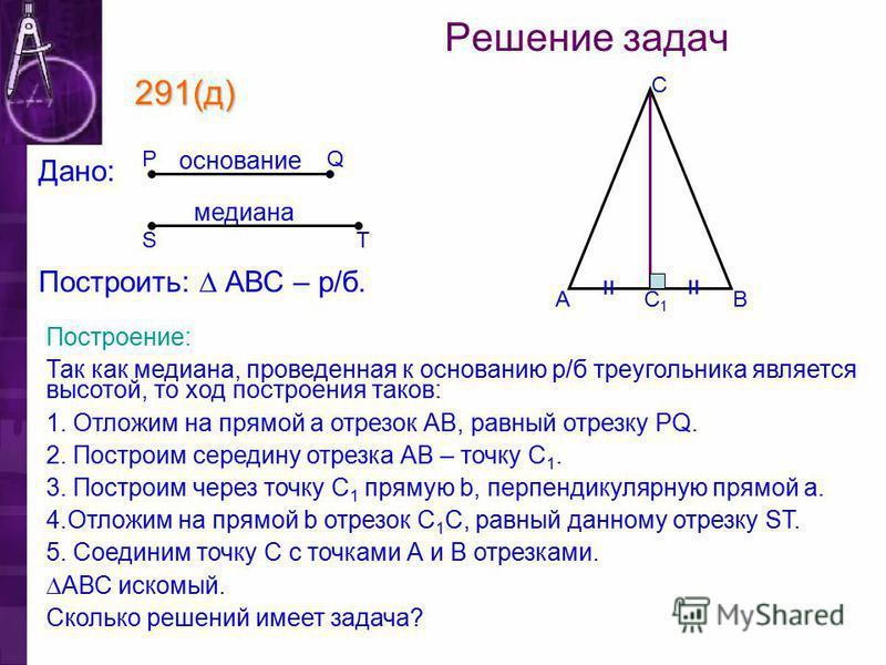 С1С1 С ВА 291(д) Построение: Так как медиана, проведенная к основанию р/б треугольника является высотой, то ход построения таков: 1. Отложим на прямой а отрезок АВ, равный отрезку PQ. 2. Построим середину отрезка АВ – точку С 1. 3. Построим через точ