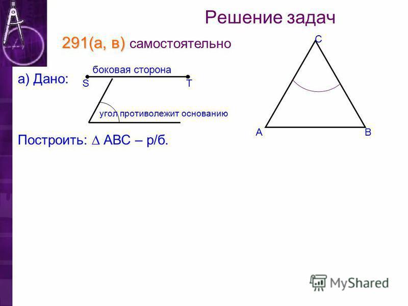 Решение задач 291(а, в) 291(а, в) самостоятельно Построить: АВС – р/б. TS а) Дано: боковая сторона С ВА угол противолежит основанию