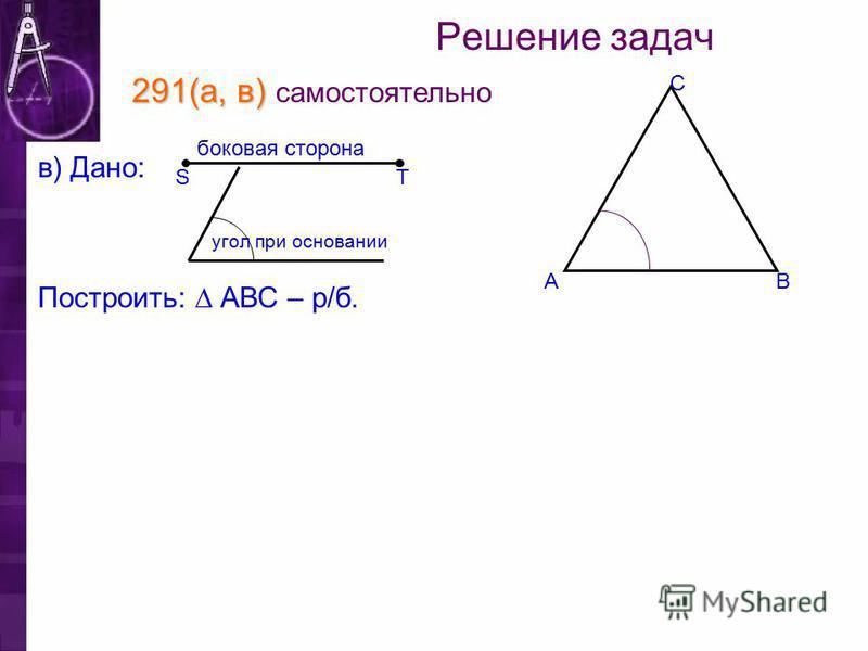 Решение задач 291(а, в) 291(а, в) самостоятельно Построить: АВС – р/б. TS в) Дано: боковая сторона С ВА угол при основании