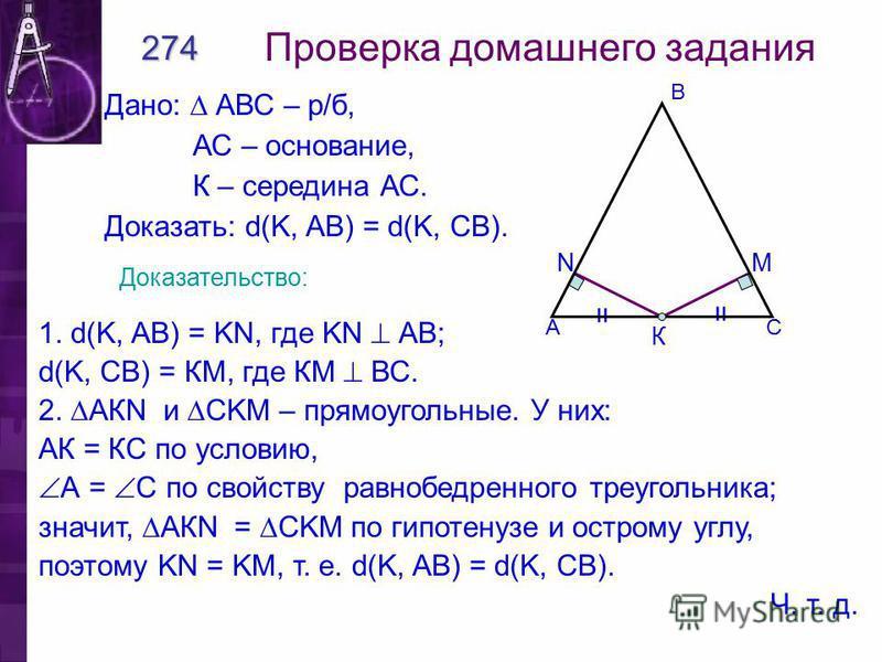 МN = = К Проверка домашнего задания 274 Дано: АВС – р/б, АС – основание, К – середина АС. Доказать: d(K, AB) = d(K, CB). Доказательство: 1. d(K, AB) = KN, где KN АВ; d(K, CB) = КМ, где КМ ВС. 2. АКN и CKM – прямоугольные. У них: АК = КС по условию, А