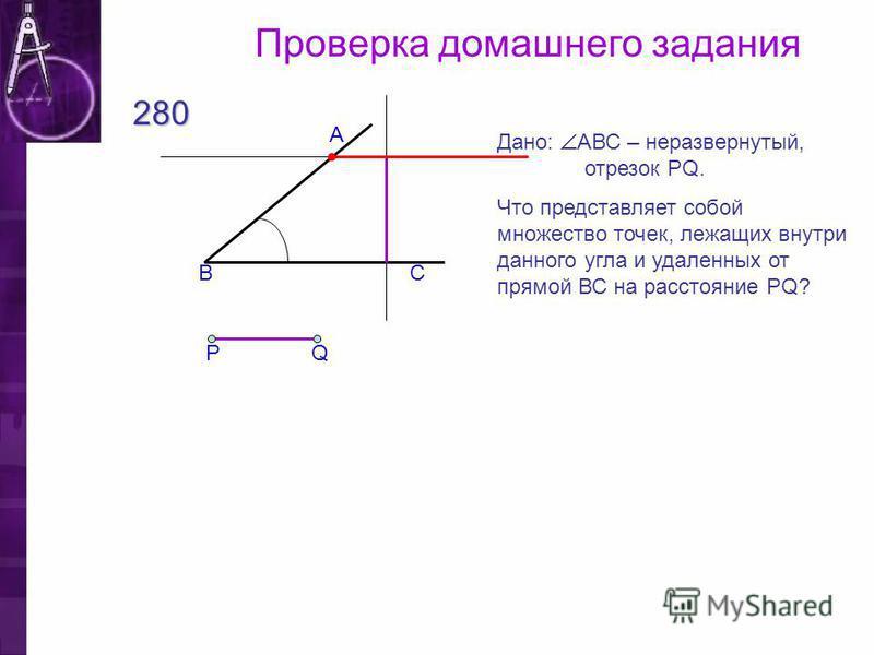 Проверка домашнего задания 280 СВ А Дано: АВС – неразвернутый, отрезок PQ. Что представляет собой множество точек, лежащих внутри данного угла и удаленных от прямой ВС на расстояние PQ? Q Р