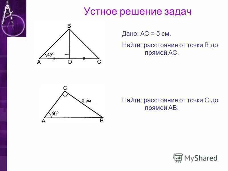 Устное решение задач Дано: АС = 5 см. Найти: расстояние от точки В до прямой АС. Найти: расстояние от точки С до прямой АВ.