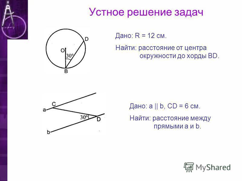 Устное решение задач Дано: R = 12 см. Найти: расстояние от центра окружности до хорды ВD. Дано: a || b, CD = 6 см. Найти: расстояние между прямыми а и b.