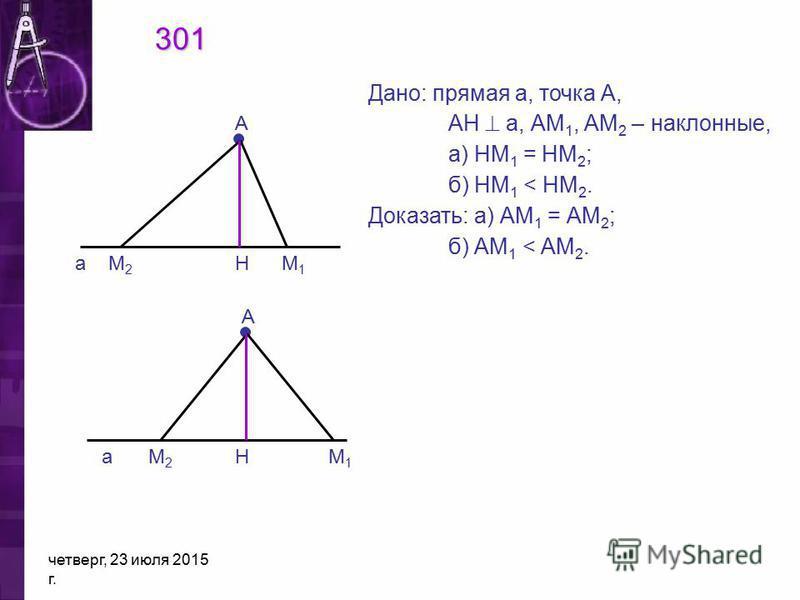 четверг, 23 июля 2015 г. А а А 301 Дано: прямая а, точка А, АН а, АМ 1, АМ 2 – наклонные, а) НМ 1 = НМ 2 ; б) НМ 1 < НМ 2. Доказать: а) АМ 1 = АМ 2 ; б) АМ 1 < АМ 2. М2М2 М1М1 Н аН М1М1 М2М2