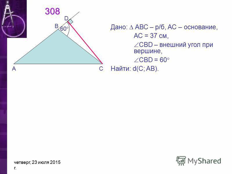 четверг, 23 июля 2015 г. 308 Дано: АВС – р/б, АС – основание, АС = 37 см, СВD – внешний угол при вершине, CBD = 60 Найти: d(C; AB). D В 60 АС