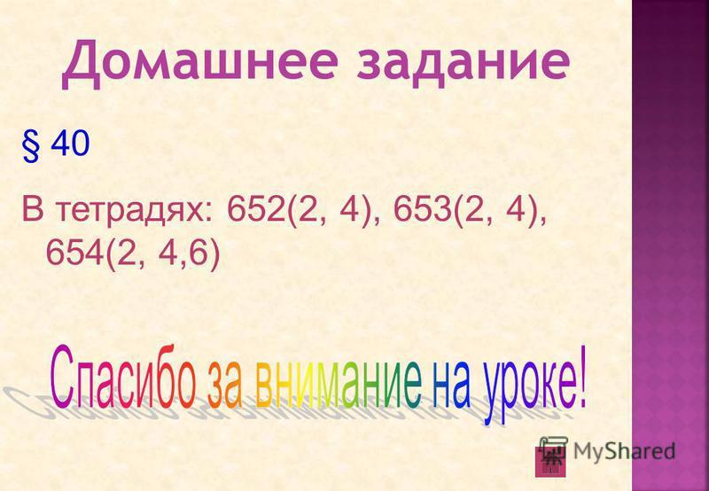 § 40 В тетрадях: 652(2, 4), 653(2, 4), 654(2, 4,6)