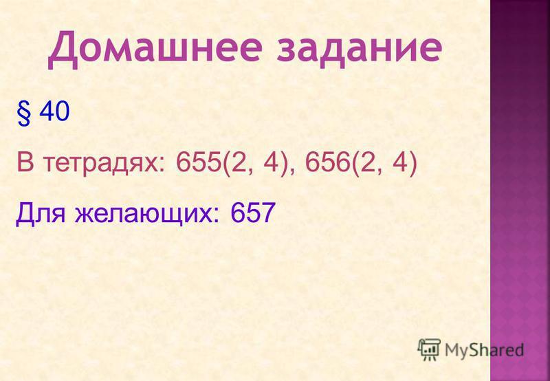 § 40 В тетрадях: 655(2, 4), 656(2, 4) Для желающих: 657