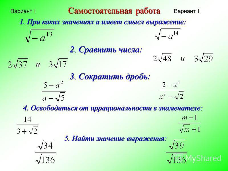 Самостоятельная работа 1. При каких значениях a имеет смысл выражение: 2. Сравнить числа: и и 3. Сократить дробь: 4. Освободиться от иррациональности в знаменателе: 5. Найти значение выражения: Вариант IВариант II