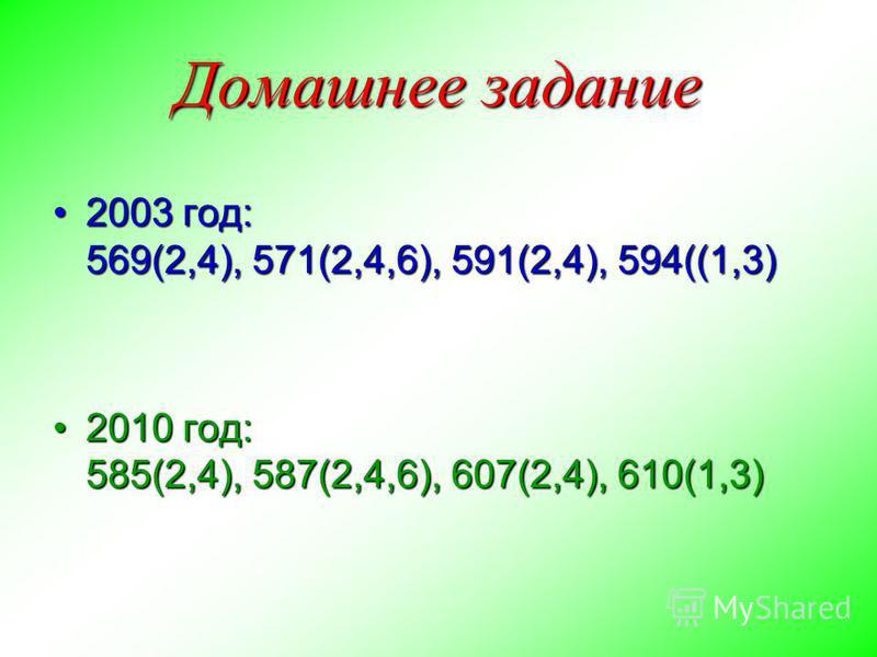 Домашнее задание 2003 год: 569(2,4), 571(2,4,6), 591(2,4), 594((1,3)2003 год: 569(2,4), 571(2,4,6), 591(2,4), 594((1,3) 2010 год: 585(2,4), 587(2,4,6), 607(2,4), 610(1,3)2010 год: 585(2,4), 587(2,4,6), 607(2,4), 610(1,3)
