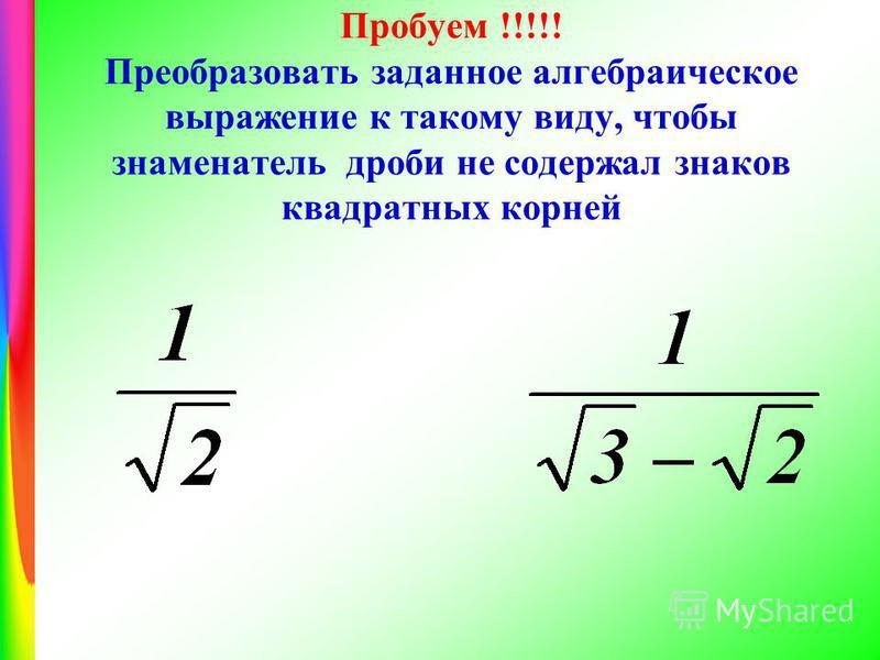 Пробуем !!!!! Преобразовать заданное алгебраическое выражение к такому виду, чтобы знаменатель дроби не содержал знаков квадратных корней