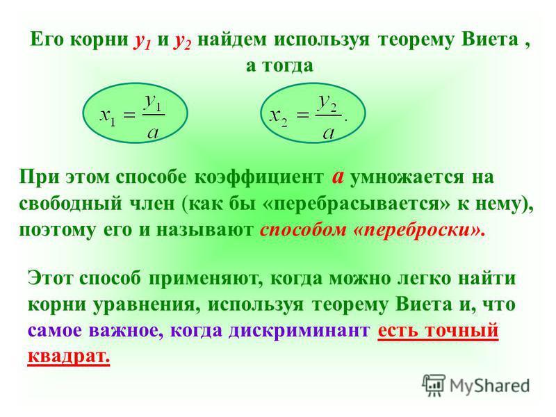 Его корни у 1 и у 2 найдем используя теорему Виета, а тогда При этом способе коэффициент а умножается на свободный член (как бы «перебрасывается» к нему), поэтому его и называют способом «переброски». Этот способ применяют, когда можно легко найти ко