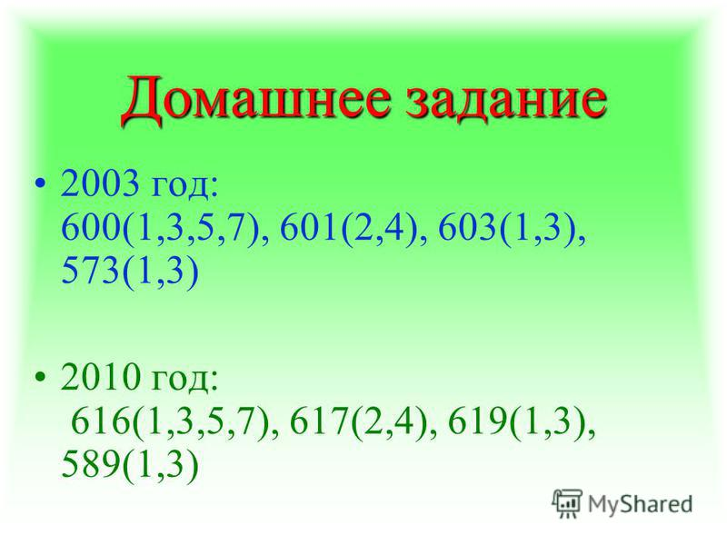 Домашнее задание 2003 год: 600(1,3,5,7), 601(2,4), 603(1,3), 573(1,3) 2010 год: 616(1,3,5,7), 617(2,4), 619(1,3), 589(1,3)