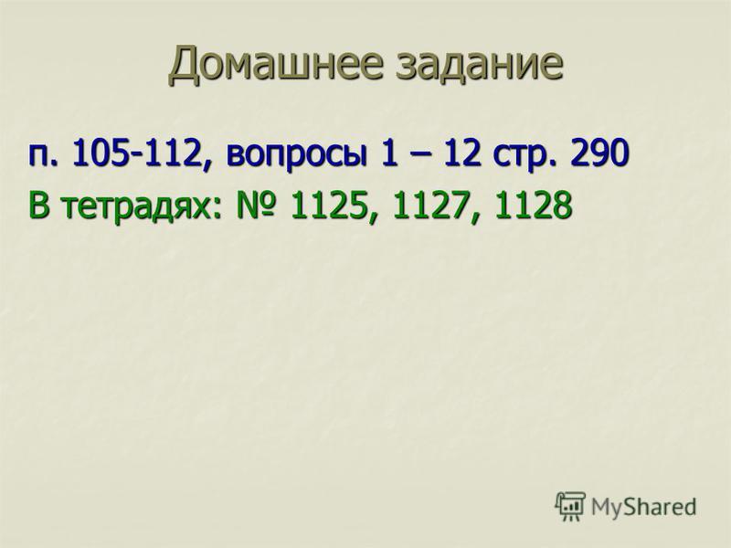 п. 105-112, вопросы 1 – 12 стр. 290 В тетрадях: 1125, 1127, 1128 Домашнее задание