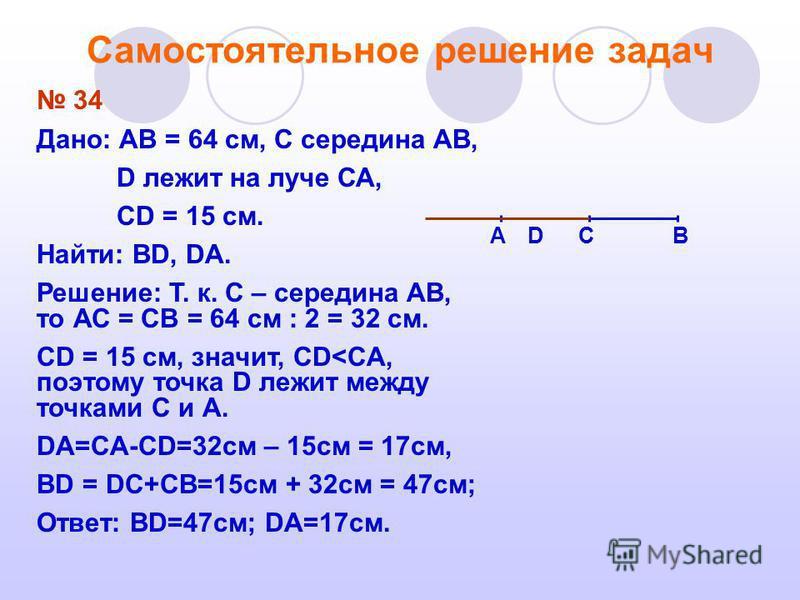 Самостоятельное решение задач 34 Дано: АВ = 64 см, С середина АВ, D лежит на луче СА, CD = 15 см. Найти: ВD, DA. Решение: Т. к. C – середина АВ, то АС = СВ = 64 см : 2 = 32 см. CD = 15 см, значит, CD<CA, поэтому точка D лежит между точками С и А. DА=