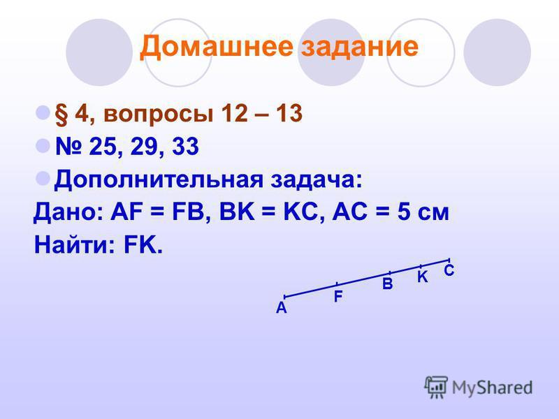 Домашнее задание § 4, вопросы 12 – 13 25, 29, 33 Дополнительная задача: Дано: AF = FB, BK = KC, AC = 5 см Найти: FK. B F A K C