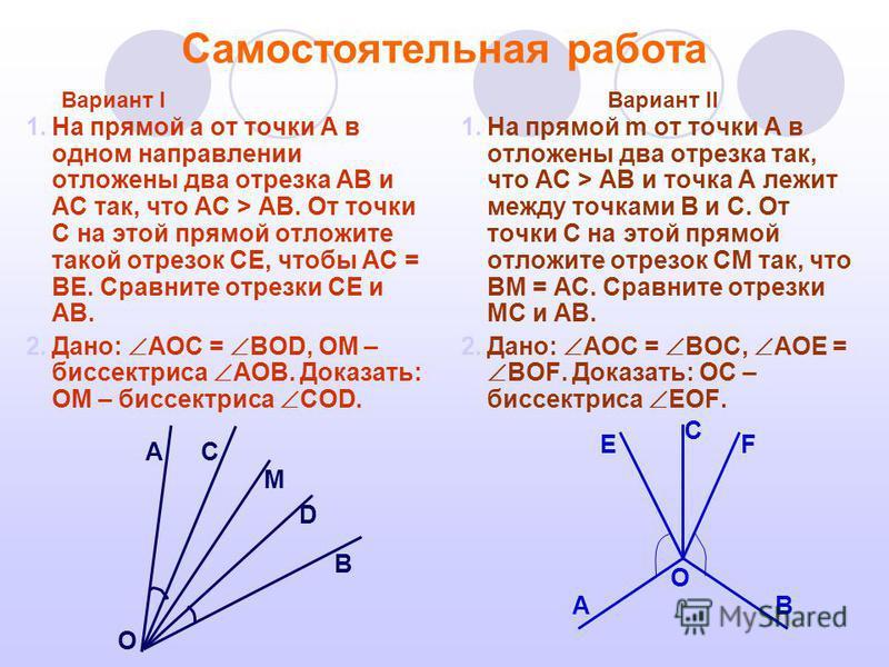 Самостоятельная работа 1. На прямой а от точки А в одном направлении отложены два отрезка АВ и АС так, что АС > АВ. От точки С на этой прямой отложите такой отрезок СЕ, чтобы АС = ВЕ. Сравните отрезки СЕ и АВ. 2.Дано: АОС = ВОD, OM – биссектриса АОВ.
