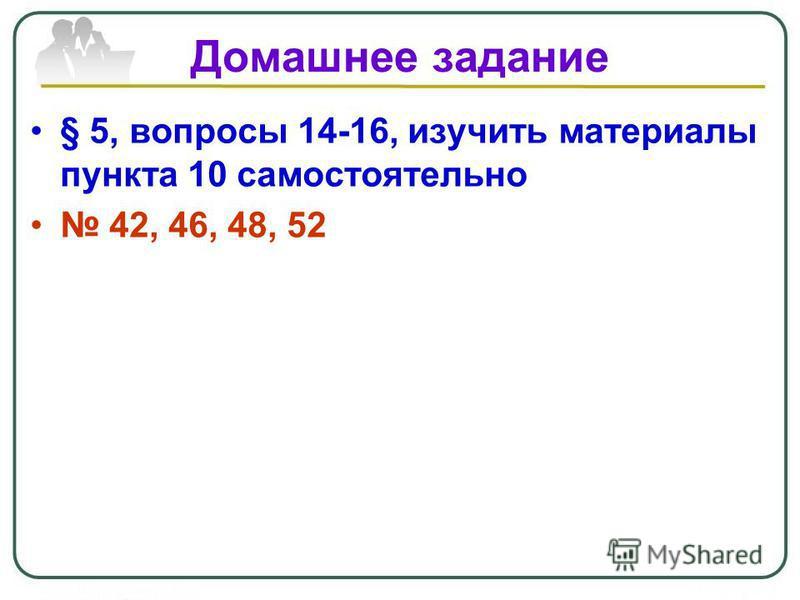 Домашнее задание § 5, вопросы 14-16, изучить материалы пункта 10 самостоятельно 42, 46, 48, 52