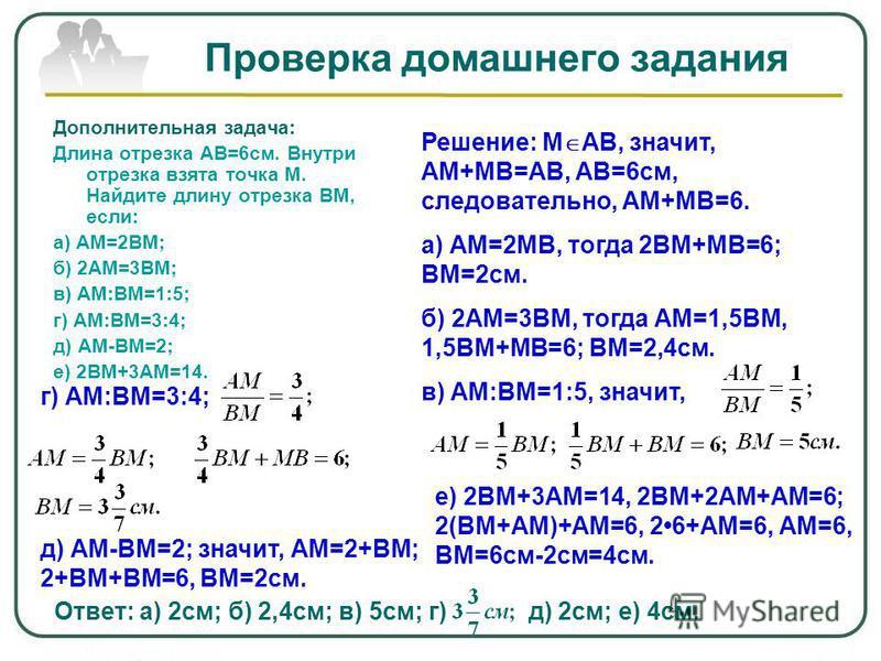 Проверка домашнего задания Дополнительная задача: Длина отрезка АВ=6 см. Внутри отрезка взята точка М. Найдите длину отрезка ВМ, если: а) АМ=2ВМ; б) 2АМ=3ВМ; в) АМ:ВМ=1:5; г) АМ:ВМ=3:4; д) АМ-ВМ=2; е) 2ВМ+3АМ=14. Решение: М АВ, значит, АМ+МВ=АВ, АВ=6