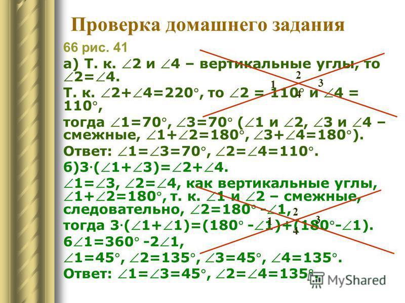 66 рис. 41 а) Т. к. 2 и 4 – вертикальные углы, то 2=4. Т. к. 2+4=220, то 2 = 110 и 4 = 110, тогда 1=70, 3=70 (1 и 2, 3 и 4 – смежные, 1+2=180, 3+4=180). Ответ: 1=3=70, 2=4=110. б)3 · (1+3)=2+4. 1=3, 2=4, как вертикальные углы,1+2=180, т. к. 1 и 2 – с