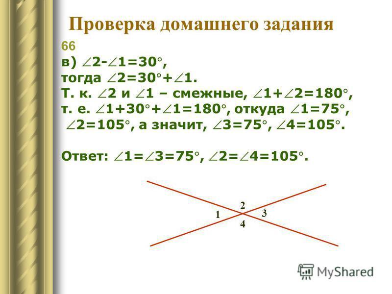 66 в) 2-1=30, тогда 2=30+1. Т. к. 2 и 1 – смежные, 1+2=180, т. е. 1+30+1=180, откуда 1=75, 2=105, а значит, 3=75, 4=105. Ответ: 1=3=75, 2=4=105. 3 4 2 1