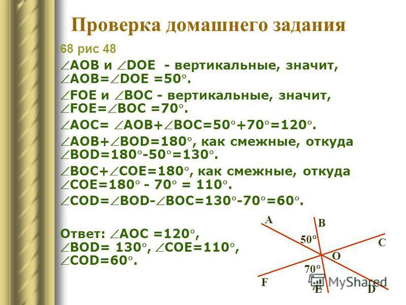Проверка домашнего задания 68 рис 48 АОВ и DOE - вертикальные, значит,АОВ=DOE =50. FОE и BOC - вертикальные, значит,FОE=BOC =70. AOC= AOB+BOC=50+70=120. AOB+BOD=180, как смежные, откудаBOD=180-50=130. BOC+COE=180, как смежные, откудаCOE=180 - 70 = 11