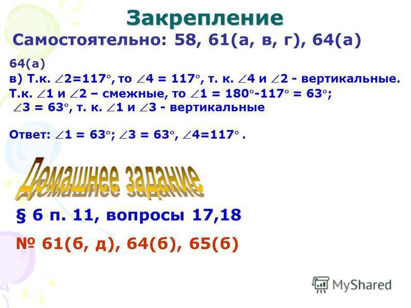 Закрепление Самостоятельно: 58, 61(а, в, г), 64(а) 64(а) в) Т.к. 2=117, то 4 = 117, т. к. 4 и 2 - вертикальные. Т.к. 1 и 2 – смежные, то 1 = 180-117 = 63; 3 = 63, т. к. 1 и 3 - вертикальные Ответ: 1 = 63; 3 = 63, 4=117. § 6 п. 11, вопросы 17,18 61(б,