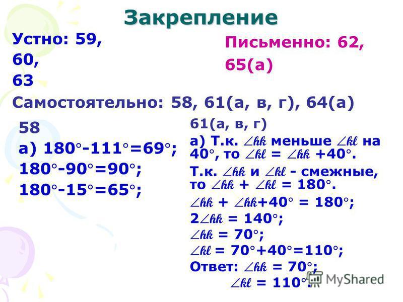 Закрепление Устно: 59, 60, 63 Письменно: 62, 65(а) Самостоятельно: 58, 61(а, в, г), 64(а) 58 а) 180-111=69; 180-90=90; 180-15=65; 61(а, в, г) а) Т.к. hk меньше kl на 40, то kl = hk +40. Т.к. hk и kl - смежные, то hk + kl = 180. hk + hk +40 = 180; 2 h