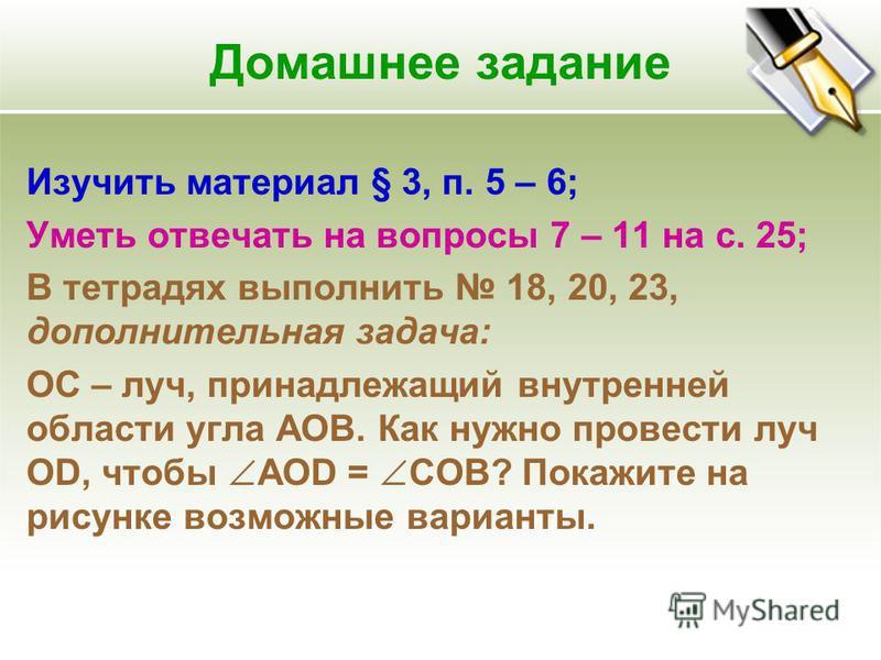 Домашнее задание Изучить материал § 3, п. 5 – 6; Уметь отвечать на вопросы 7 – 11 на с. 25; В тетрадях выполнить 18, 20, 23, дополнительная задача: ОС – луч, принадлежащий внутренней области угла АОВ. Как нужно провести луч ОD, чтобы AOD = COB? Покаж