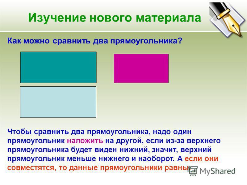 Изучение нового материала Как можно сравнить два прямоугольника? Чтобы сравнить два прямоугольника, надо один прямоугольник наложить на другой, если из-за верхнего прямоугольника будет виден нижний, значит, верхний прямоугольник меньше нижнего и наоб