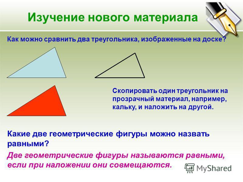 Изучение нового материала Как можно сравнить два треугольника, изображенные на доске? Скопировать один треугольник на прозрачный материал, например, кальку, и наложить на другой. Какие две геометрические фигуры можно назвать равными? Две геометрическ