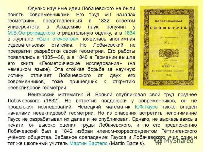Однако научные идеи Лобачевского не были поняты современниками. Его труд «О началах геометрии», представленный в 1832 советом университета в Академию наук, получил у М.В.Остроградского отрицательную оценку, а в 1834 в журнале «Сын отечества» появилас