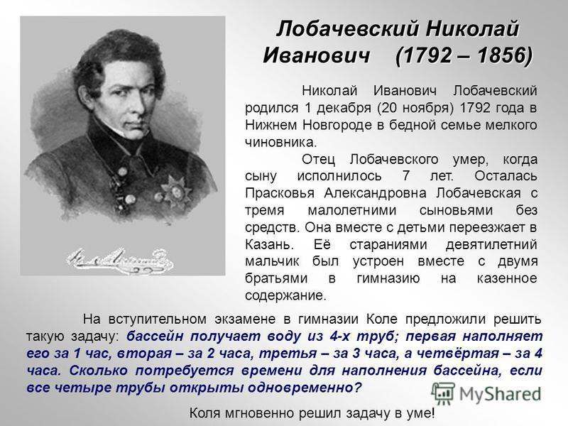 Лобачевский Николай Иванович (1792 – 1856) Николай Иванович Лобачевский родился 1 декабря (20 ноября) 1792 года в Нижнем Новгороде в бедной семье мелкого чиновника. Отец Лобачевского умер, когда сыну исполнилось 7 лет. Осталась Прасковья Александровн