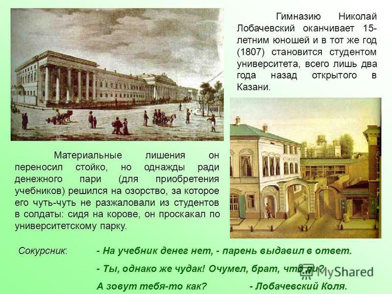 Гимназию Николай Лобачевский оканчивает 15- летним юношей и в тот же год (1807) становится студентом университета, всего лишь два года назад открытого в Казани. Материальные лишения он переносил стойко, но однажды ради денежного пари (для приобретени