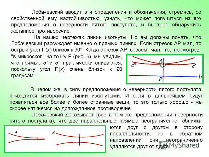 Лобачевский вводит эти определения и обозначения, стремясь, со свойственной ему настойчивостью, узнать, что может получиться из его предположения о неверности пятого постулата, и быстрее обнаружить желанное противоречие. На наших чертежах линии изогн