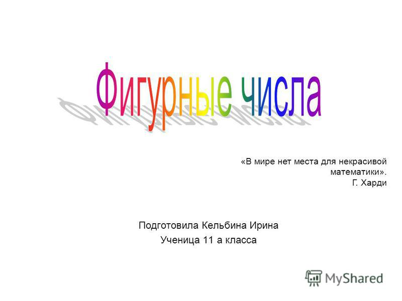 Подготовила Кельбина Ирина Ученица 11 а класса «В мире нет места для некрасивой математики». Г. Харди