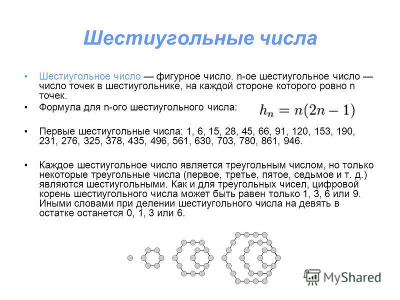 Шестиугольные числа Шестиугольное число фигурное число. n-ое шестиугольное число число точек в шестиугольнике, на каждой стороне которого ровно n точек. Формула для n-ого шестиугольного числа: Первые шестиугольные числа: 1, 6, 15, 28, 45, 66, 91, 120