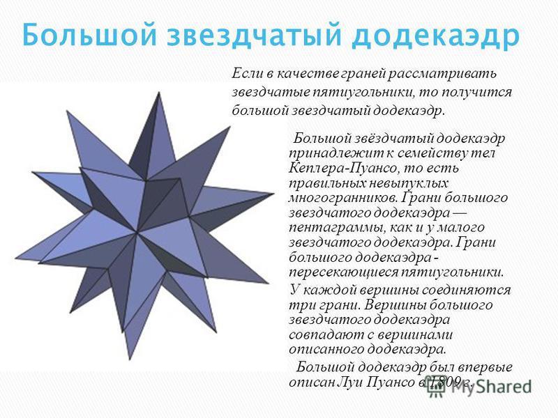 Большой звёздчатый додекаэдр принадлежит к семейству тел Кеплера-Пуансо, то есть правильных невыпуклых многогранников. Грани большого звездчатого додекаэдра пентаграммы, как и у малого звездчатого додекаэдра. Грани большого додекаэдра - пересекающиес