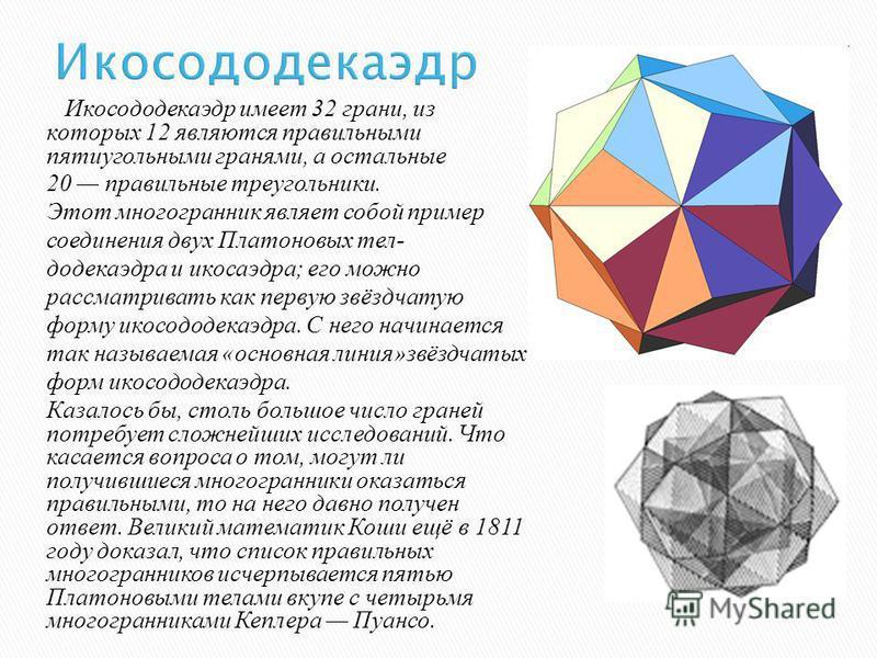 Икосододекаэдр Икосододекаэдр имеет 32 грани, из которых 12 являются правильными пятиугольными гранями, а остальные 20 правильные треугольники. Этот многогранник являет собой пример соединения двух Платоновых тел- додекаэдра и икосаэдра; его можно ра