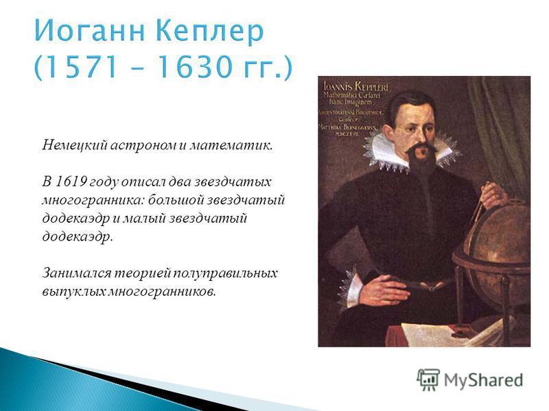 Иоганн Кеплер (1571 – 1630 гг.) Немецкий астроном и математик. В 1619 году описал два звездчатых многогранника: большой звездчатый додекаэдр и малый звездчатый додекаэдр. Занимался теорией полуправильных выпуклых многогранников.