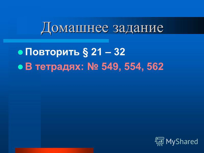 Домашнее задание Повторить § 21 – 32 В тетрадях: 549, 554, 562