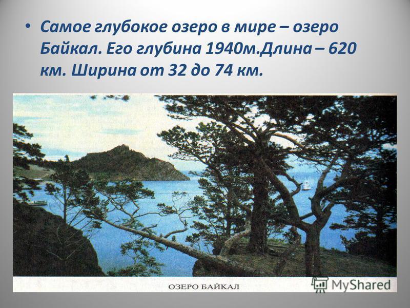 Самое глубокое озеро в мире – озеро Байкал. Его глубина 1940 м.Длина – 620 км. Ширина от 32 до 74 км.